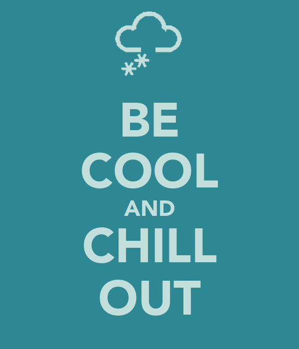 BE COOL AND CHILL OUT