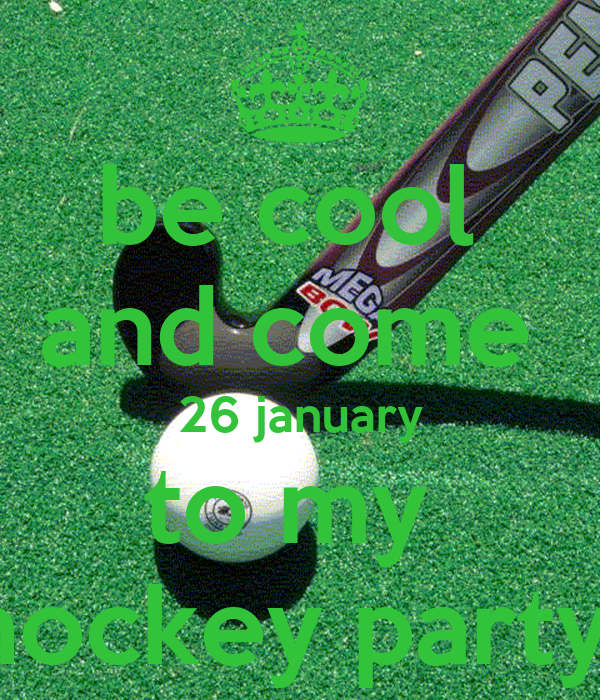 be cool  and come  26 january to my  hockey party