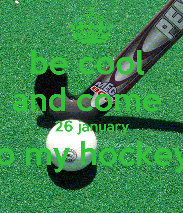 be cool  and come  26 january to my hockey