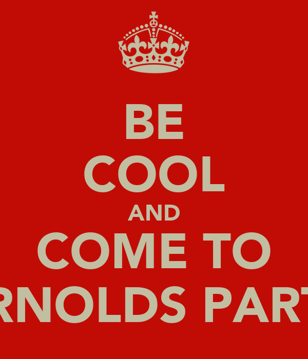 BE COOL AND COME TO ARNOLDS PARTY