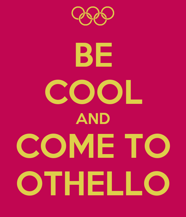 BE COOL AND COME TO OTHELLO