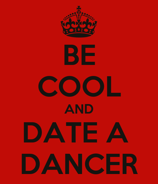 BE COOL AND DATE A  DANCER