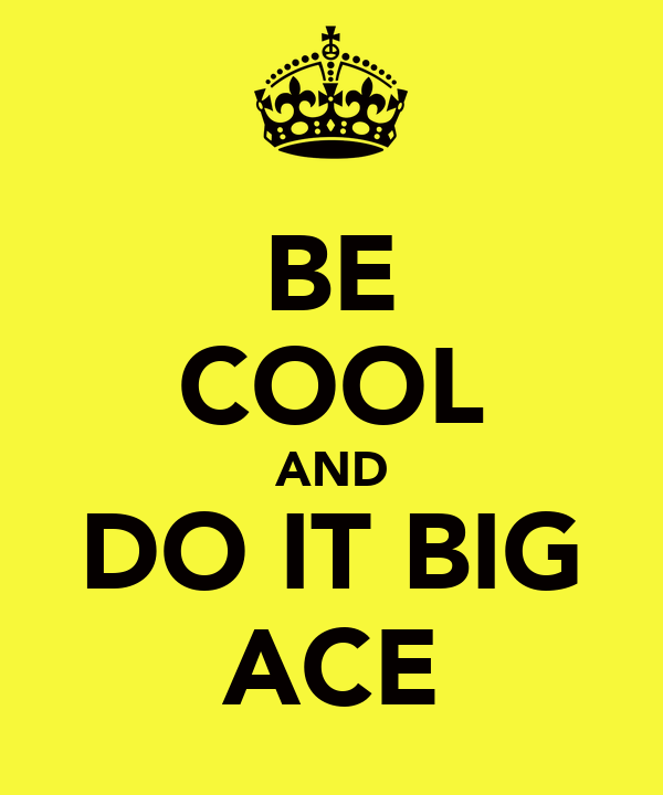 BE COOL AND DO IT BIG ACE