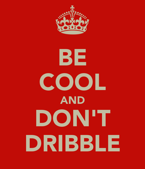 BE COOL AND DON'T DRIBBLE