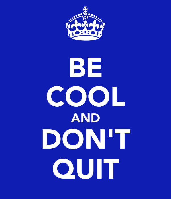 BE COOL AND DON'T QUIT