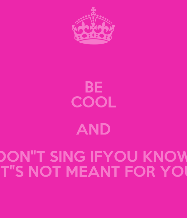 "BE COOL AND DON""T SING IFYOU KNOW  IT""S NOT MEANT FOR YOU"