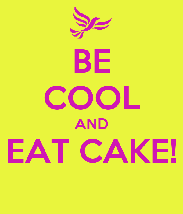 BE COOL AND EAT CAKE!