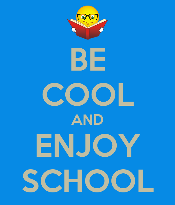 BE COOL AND ENJOY SCHOOL