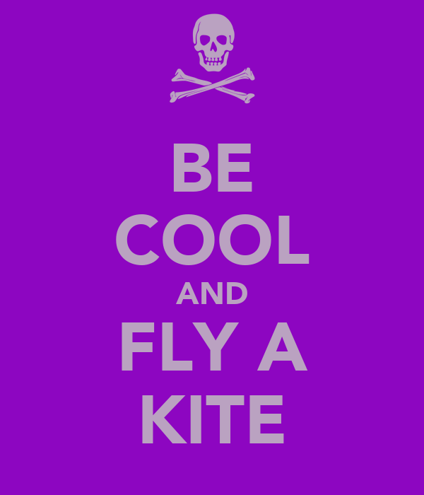 BE COOL AND FLY A KITE
