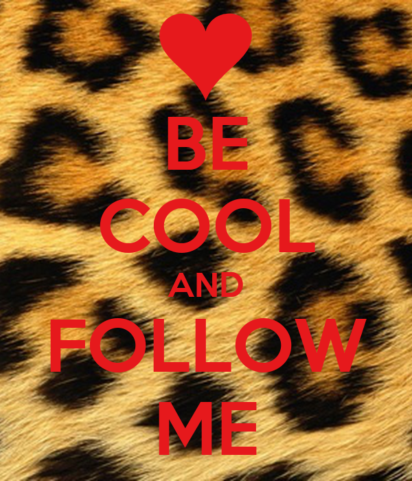 BE COOL AND FOLLOW ME