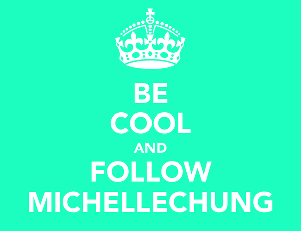 BE COOL AND FOLLOW MICHELLECHUNG