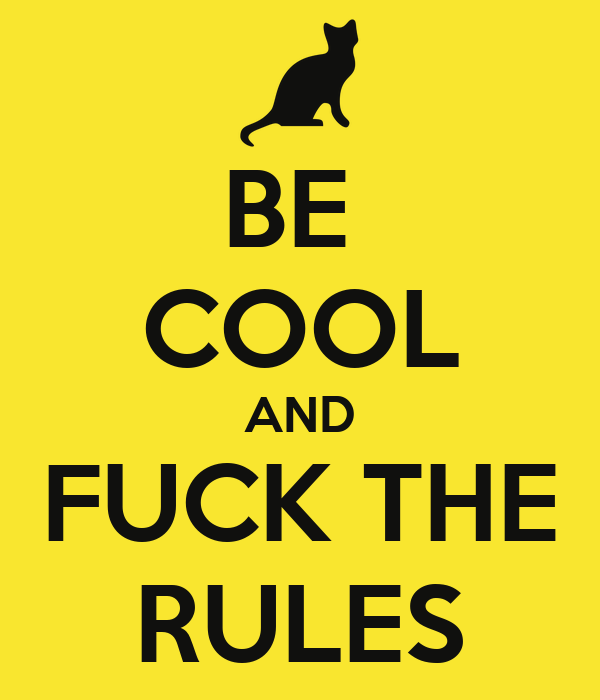 BE  COOL AND FUCK THE RULES