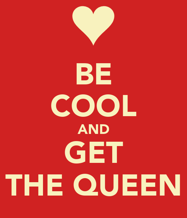 BE COOL AND GET THE QUEEN