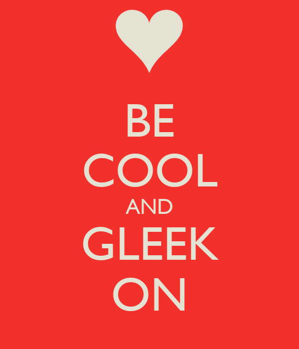 BE COOL AND GLEEK ON