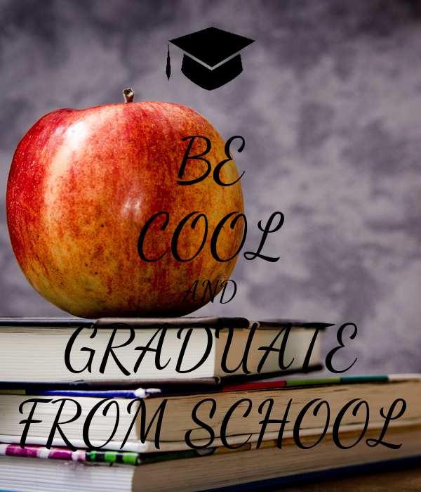 BE COOL AND GRADUATE FROM SCHOOL