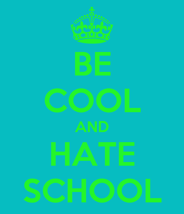 BE COOL AND HATE SCHOOL