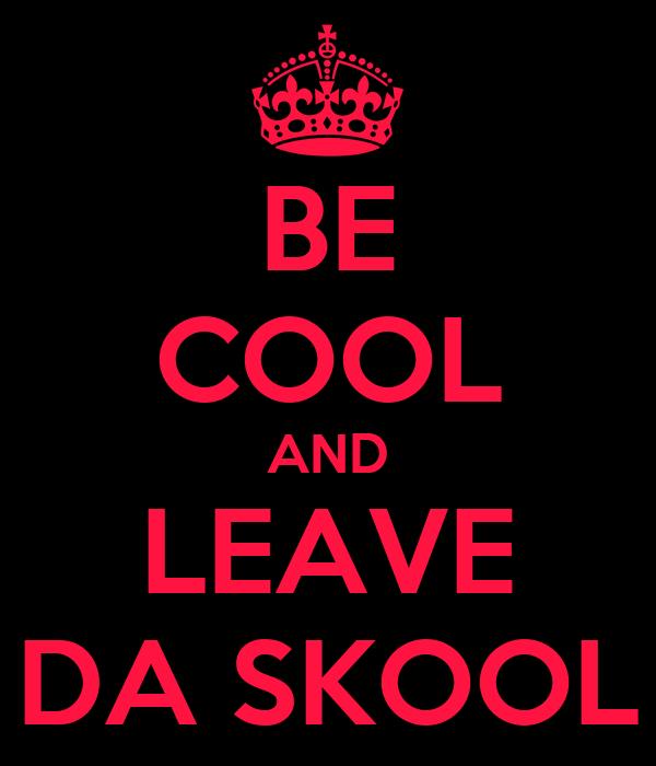 BE COOL AND LEAVE DA SKOOL