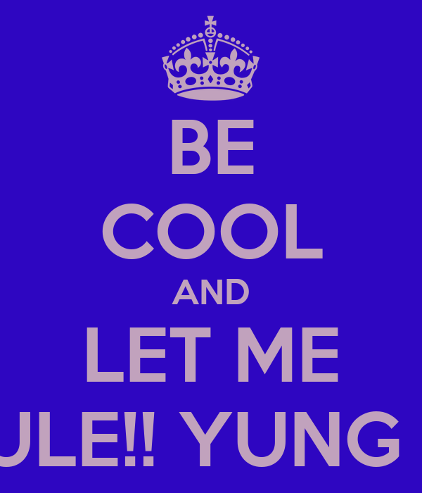 BE COOL AND LET ME RULE!! YUNG K!