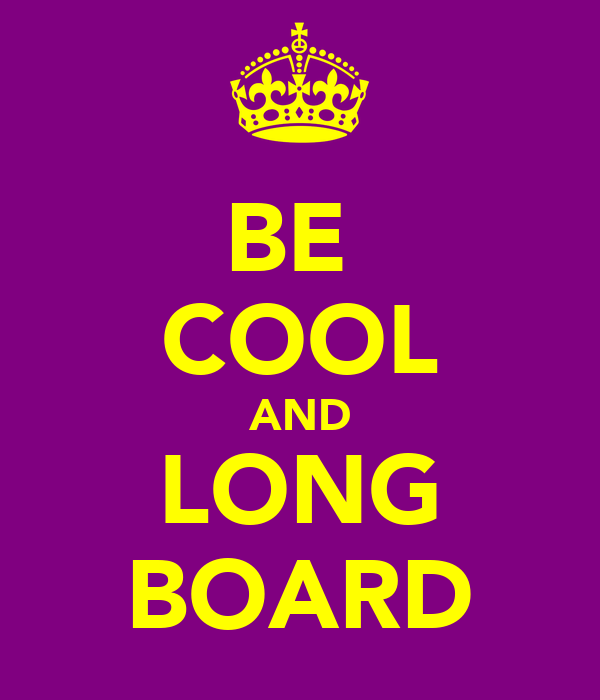 BE  COOL AND LONG BOARD
