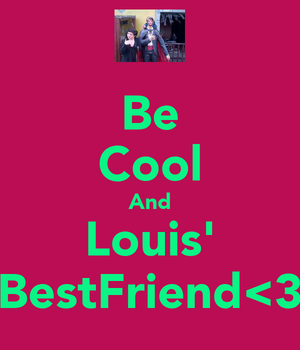 Be Cool And Louis' BestFriend<3