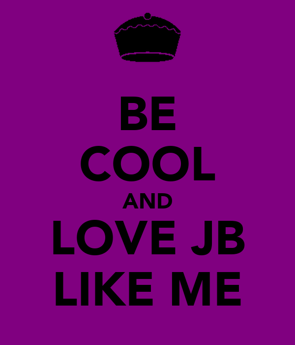 BE COOL AND LOVE JB LIKE ME