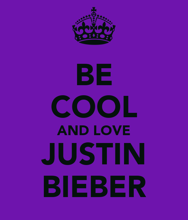 BE COOL AND LOVE JUSTIN BIEBER