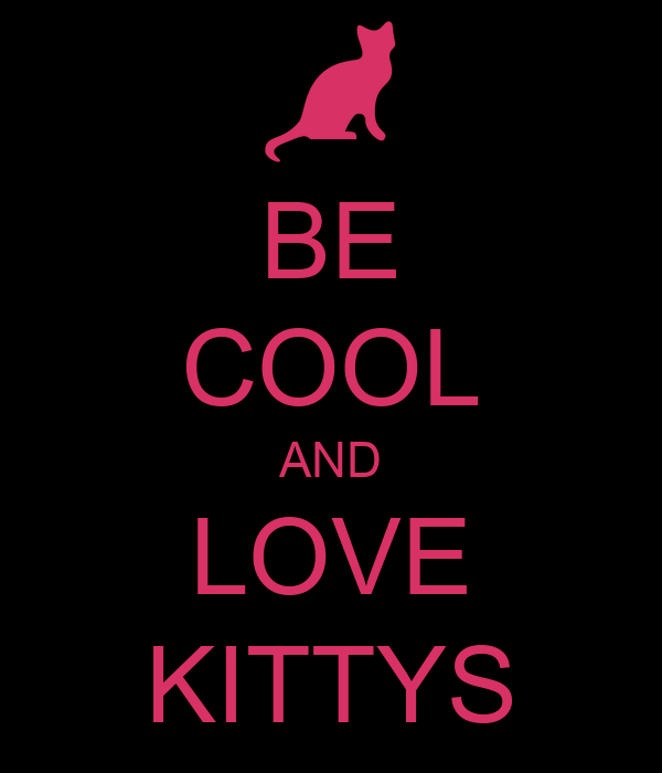 BE COOL AND LOVE KITTYS