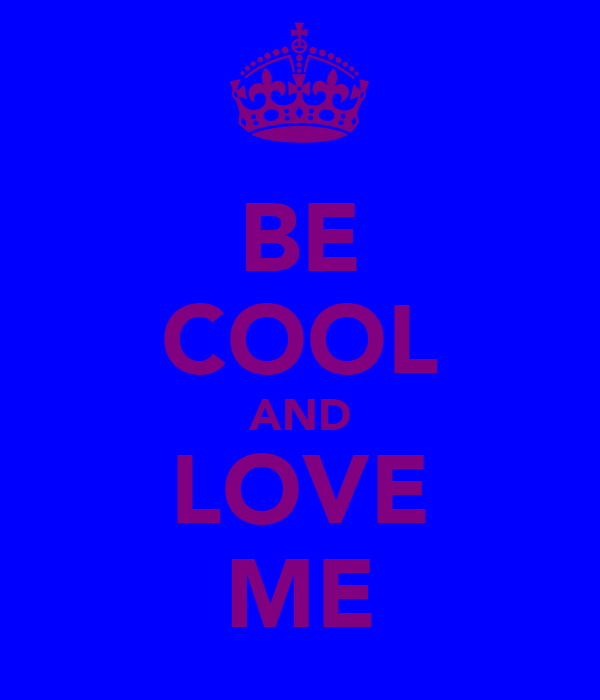 BE COOL AND LOVE ME