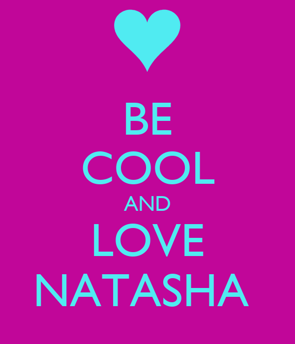 BE COOL AND LOVE NATASHA