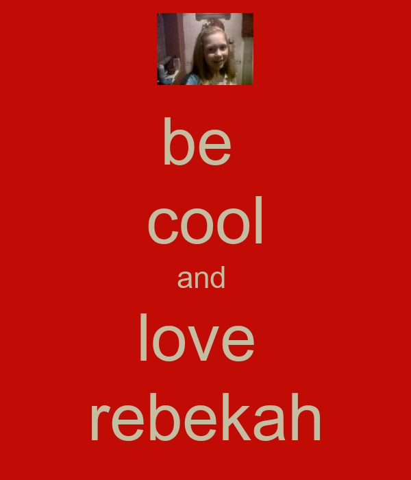 be  cool and  love  rebekah
