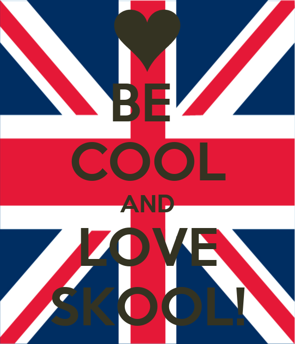 BE  COOL AND LOVE SKOOL!