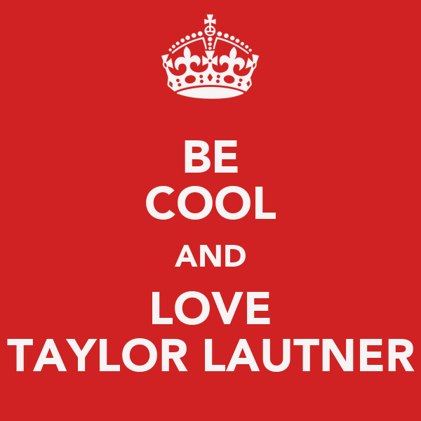 BE COOL AND LOVE TAYLOR LAUTNER