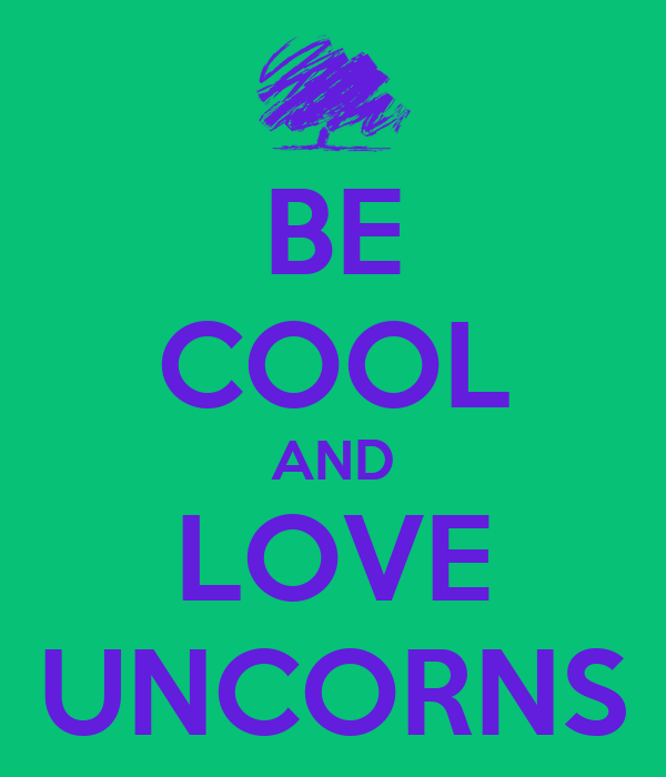 BE COOL AND LOVE UNCORNS