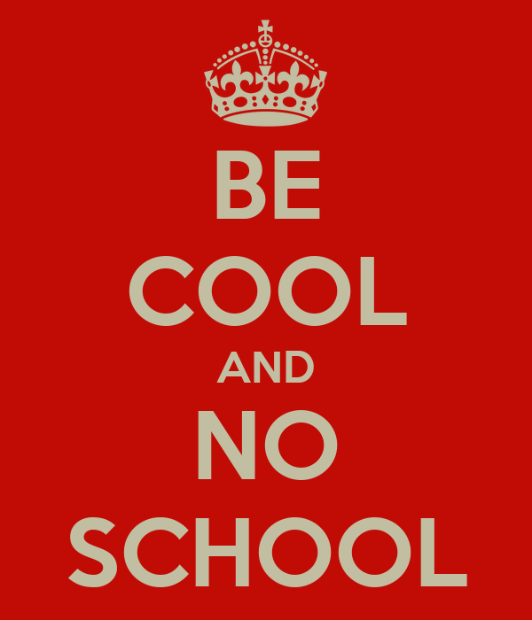 BE COOL AND NO SCHOOL
