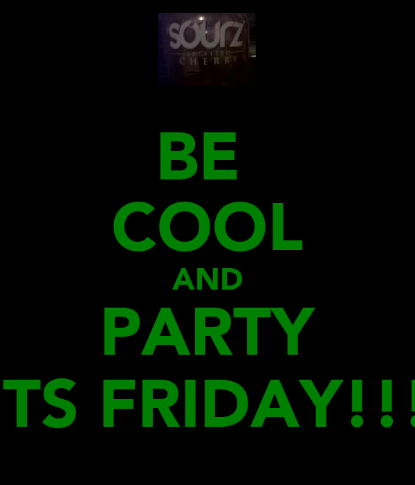 BE  COOL AND PARTY ITS FRIDAY!!!