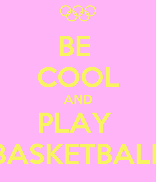 BE  COOL AND PLAY  BASKETBALL