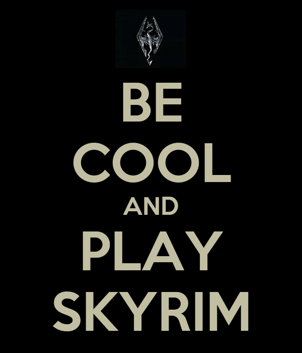 BE COOL AND PLAY SKYRIM