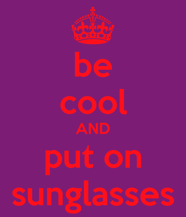 be cool AND put on sunglasses