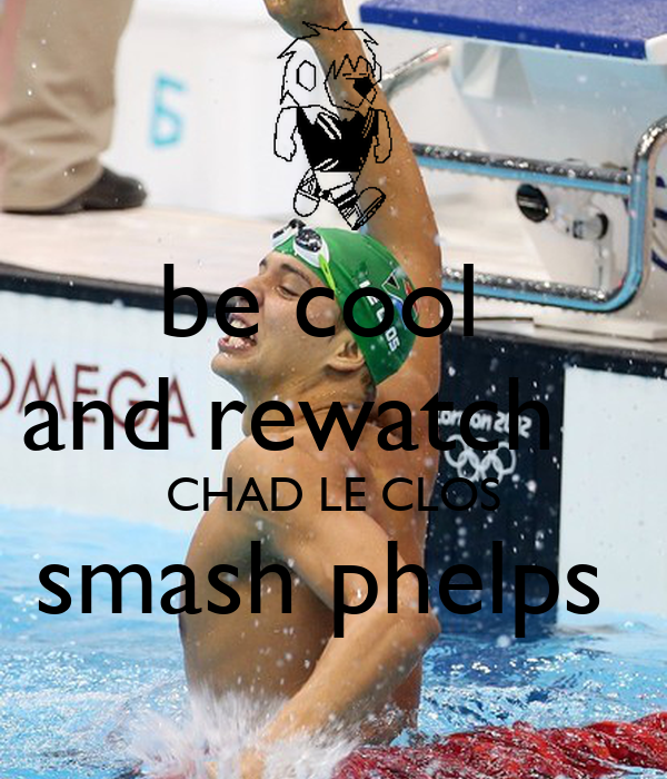 be cool  and rewatch    CHAD LE CLOS smash phelps