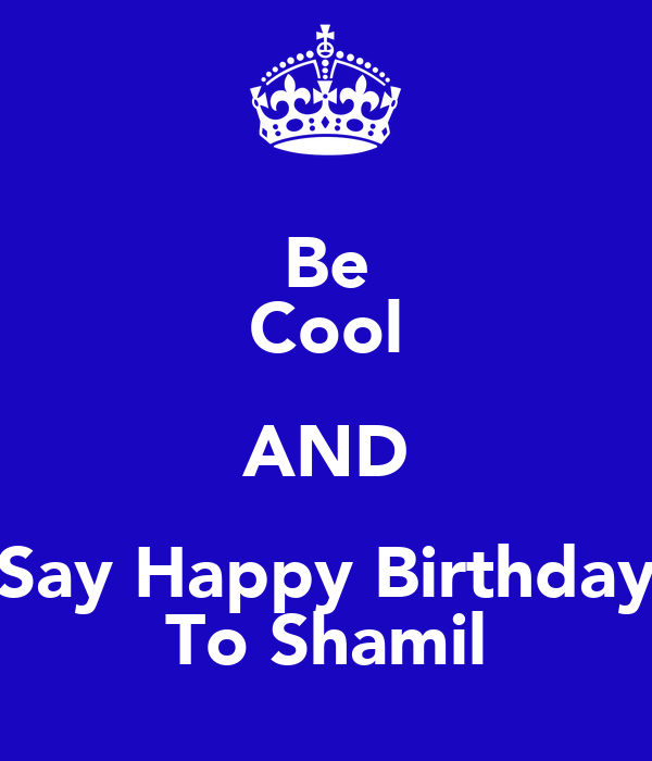 Be Cool AND Say Happy Birthday To Shamil