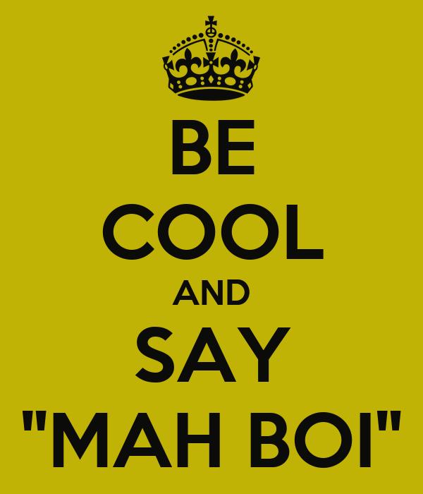 "BE COOL AND SAY ""MAH BOI"""