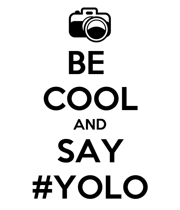 BE  COOL AND SAY #YOLO