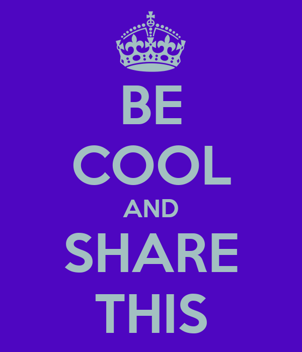 BE COOL AND SHARE THIS