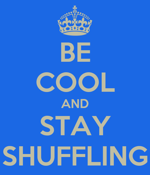 BE COOL AND STAY SHUFFLING