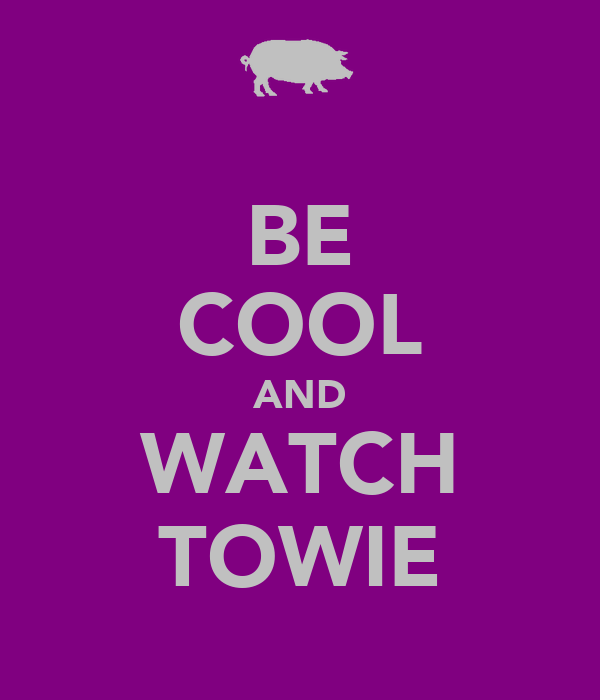 BE COOL AND WATCH TOWIE