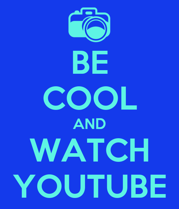 BE COOL AND WATCH YOUTUBE