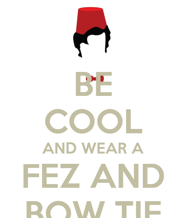 BE COOL AND WEAR A FEZ AND BOW TIE