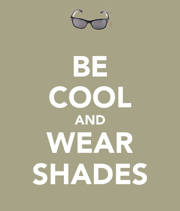 BE COOL AND WEAR SHADES