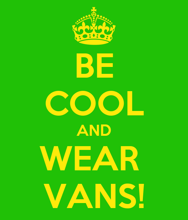 BE COOL AND WEAR  VANS!