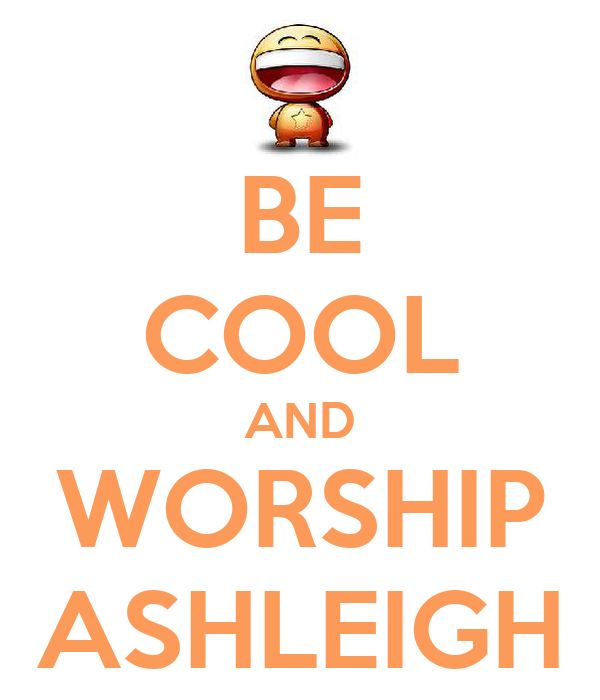 BE COOL AND WORSHIP ASHLEIGH